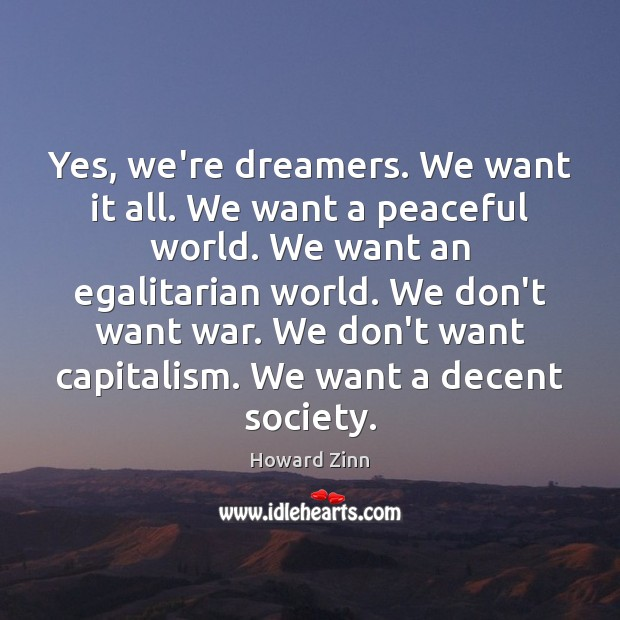Yes, we're dreamers. We want it all. We want a peaceful world. Image