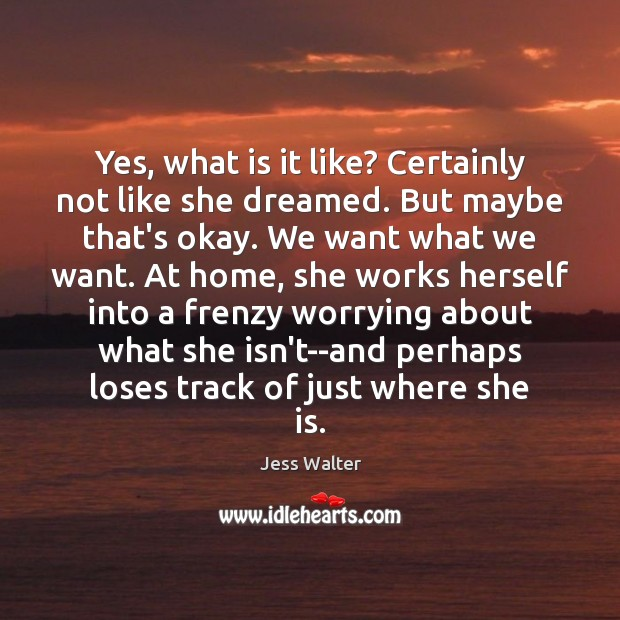Yes, what is it like? Certainly not like she dreamed. But maybe Jess Walter Picture Quote