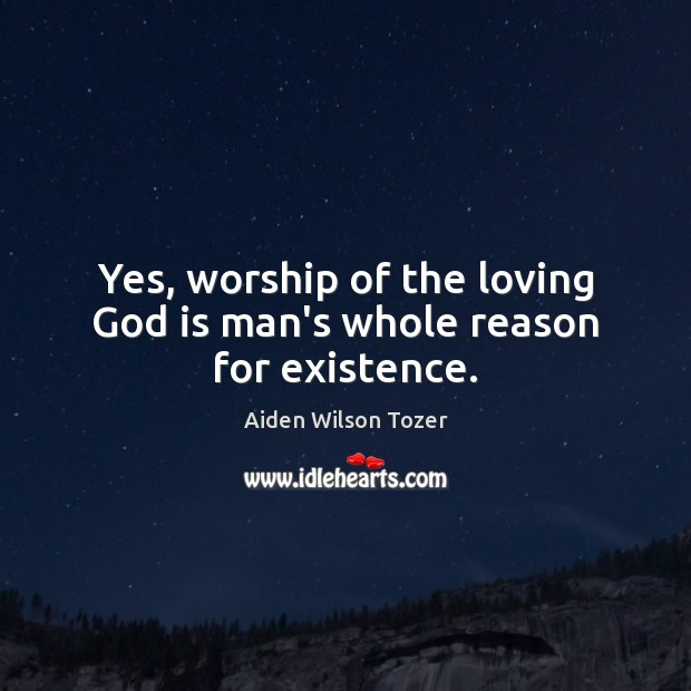 Yes, worship of the loving God is man's whole reason for existence. Aiden Wilson Tozer Picture Quote