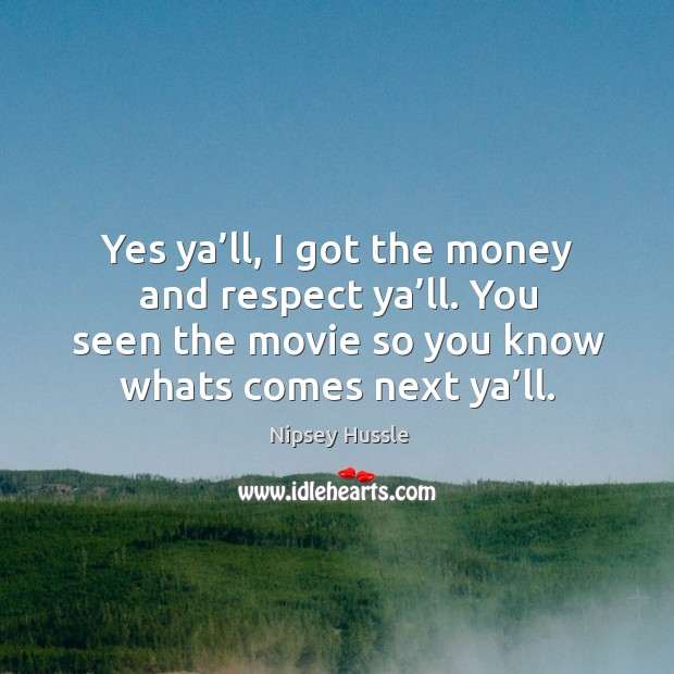 Image, Yes ya'll, I got the money and respect ya'll. You seen the movie so you know whats comes next ya'll.