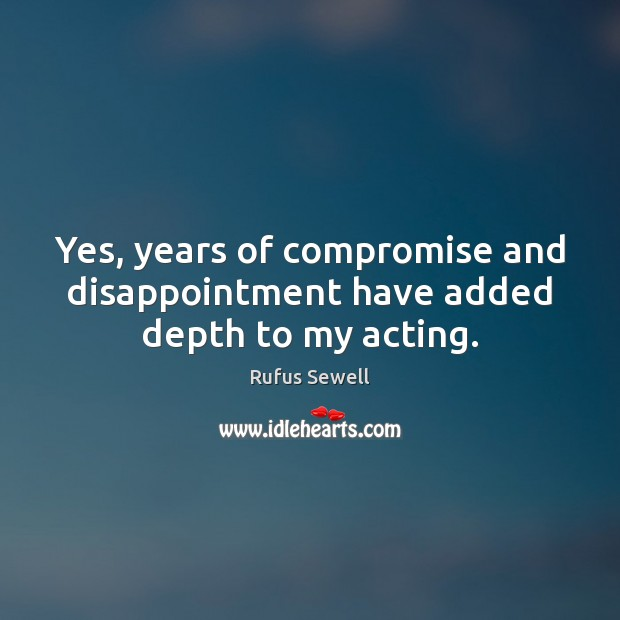 Yes, years of compromise and disappointment have added depth to my acting. Image