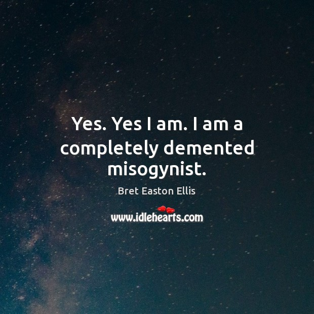 Yes. Yes I am. I am a completely demented misogynist. Bret Easton Ellis Picture Quote