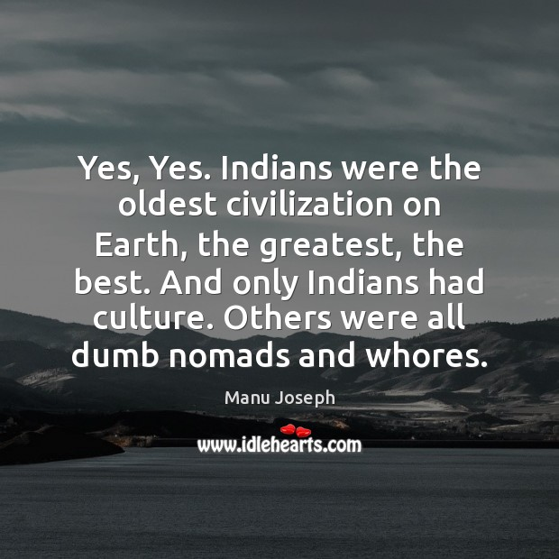 Yes, Yes. Indians were the oldest civilization on Earth, the greatest, the Image