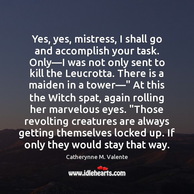 Yes, yes, mistress, I shall go and accomplish your task. Only—I Catherynne M. Valente Picture Quote