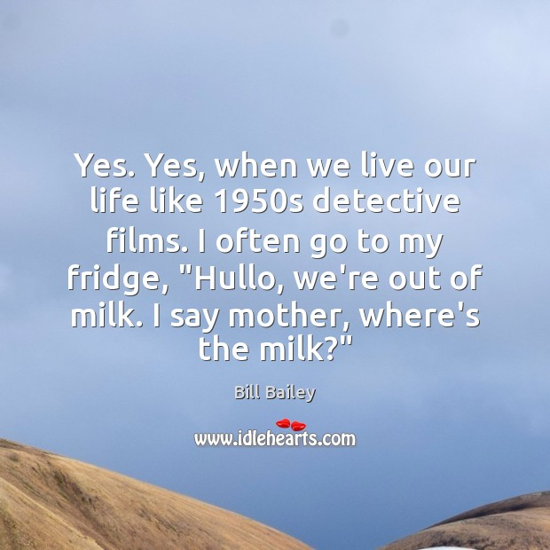 Yes. Yes, when we live our life like 1950s detective films. I Image