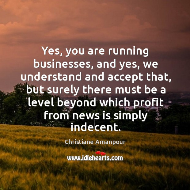Yes, you are running businesses, and yes, we understand and accept that, but surely Christiane Amanpour Picture Quote