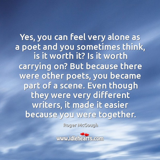 Yes, you can feel very alone as a poet and you sometimes think, is it worth it? Image