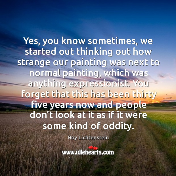 Yes, you know sometimes, we started out thinking out how strange our painting Roy Lichtenstein Picture Quote