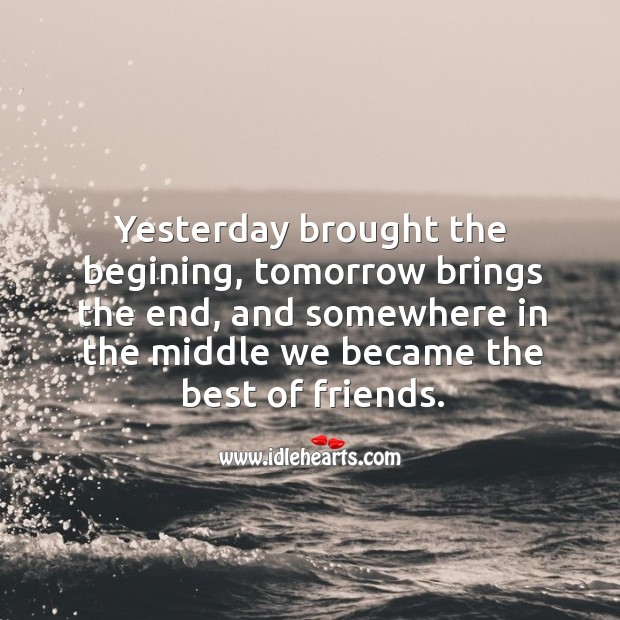 Image, Yesterday brought the begining, tomorrow brings the end, and somewhere in the middle we became the best of friends.