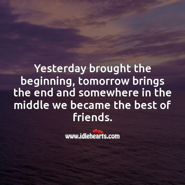 Yesterday brought the beginning. Tomorrow brings the end. Friendship Messages Image
