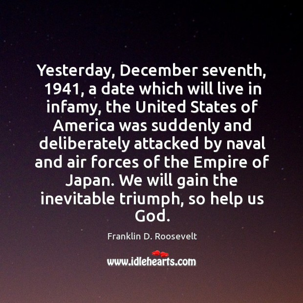 Image, Yesterday, December seventh, 1941, a date which will live in infamy, the United