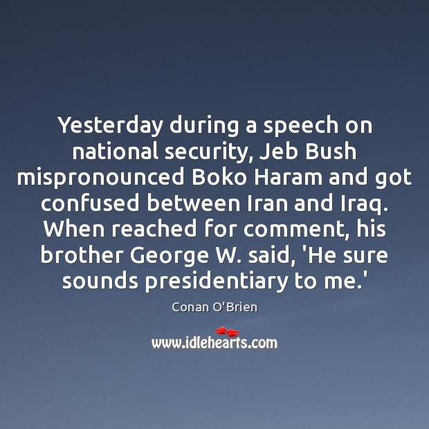 Yesterday during a speech on national security, Jeb Bush mispronounced Boko Haram Conan O'Brien Picture Quote