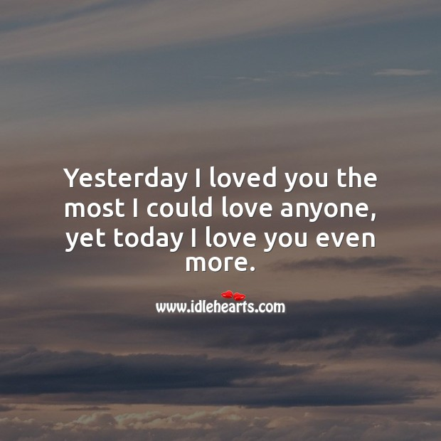 Image, Yesterday I loved you the most I could love anyone, yet today I love you even more.