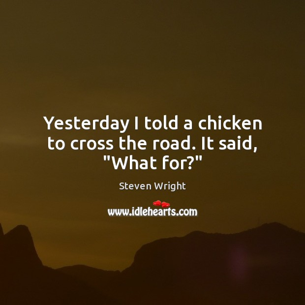 """Yesterday I told a chicken to cross the road. It said, """"What for?"""" Image"""