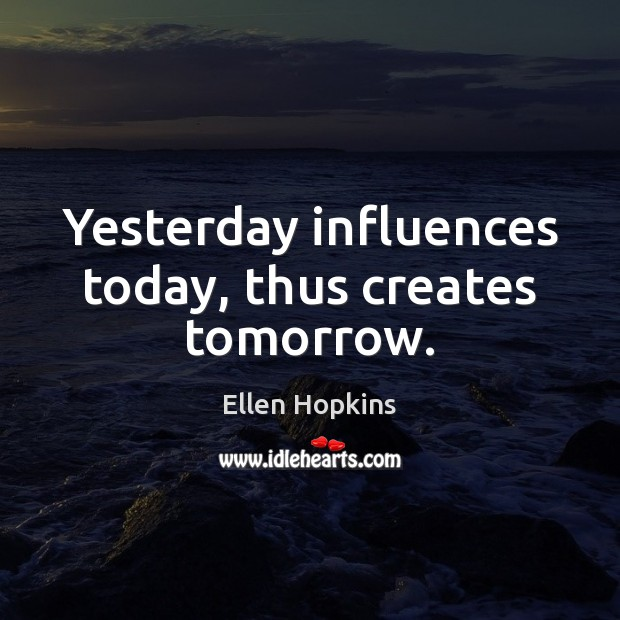 Yesterday influences today, thus creates tomorrow. Ellen Hopkins Picture Quote