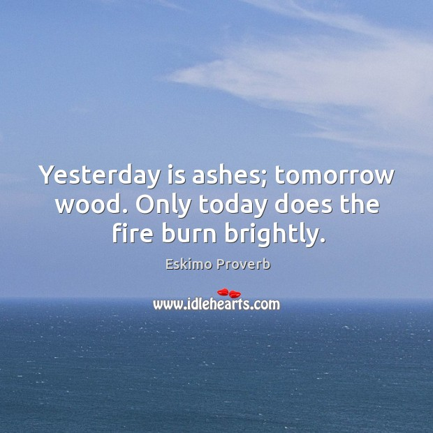 Yesterday is ashes; tomorrow wood. Only today does the fire burn brightly. Eskimo Proverbs Image