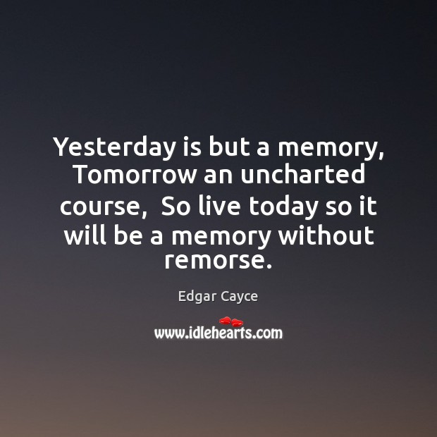 Yesterday is but a memory, Tomorrow an uncharted course,  So live today Edgar Cayce Picture Quote