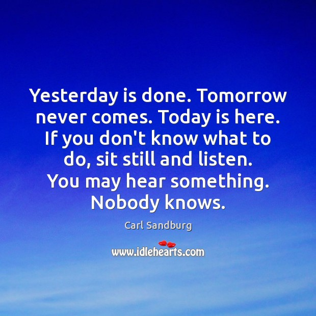 Yesterday is done. Tomorrow never comes. Today is here. If you don't Carl Sandburg Picture Quote