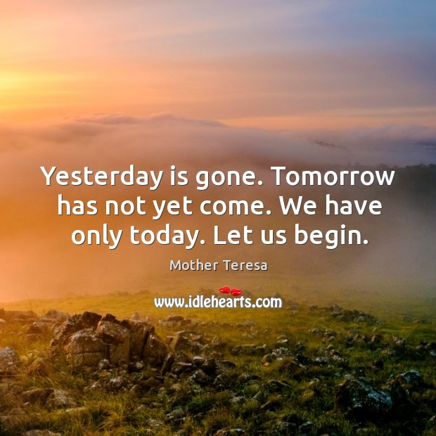 Image, Yesterday is gone. Tomorrow has not yet come. We have only today. Let us begin.
