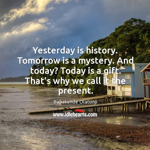 Yesterday is history. Tomorrow is a mystery. And today? today is a gift. That's why we call it the present. Image