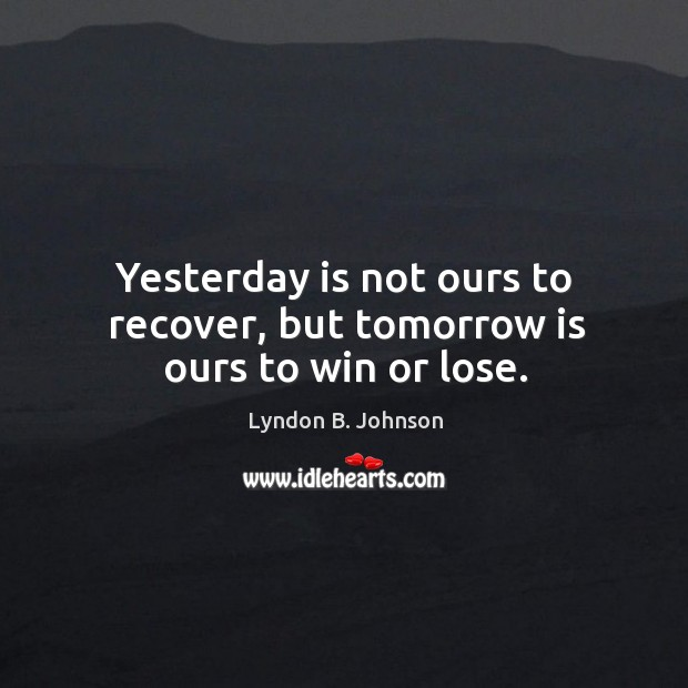 Image, Yesterday is not ours to recover, but tomorrow is ours to win or lose.