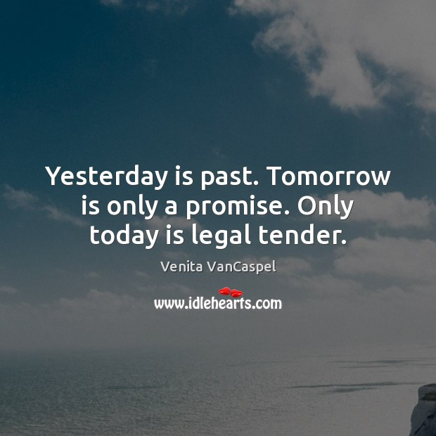 Yesterday is past. Tomorrow is only a promise. Only today is legal tender. Promise Quotes Image