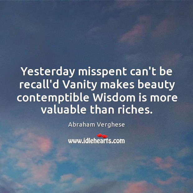 Yesterday misspent can't be recall'd Vanity makes beauty contemptible Wisdom is more Image