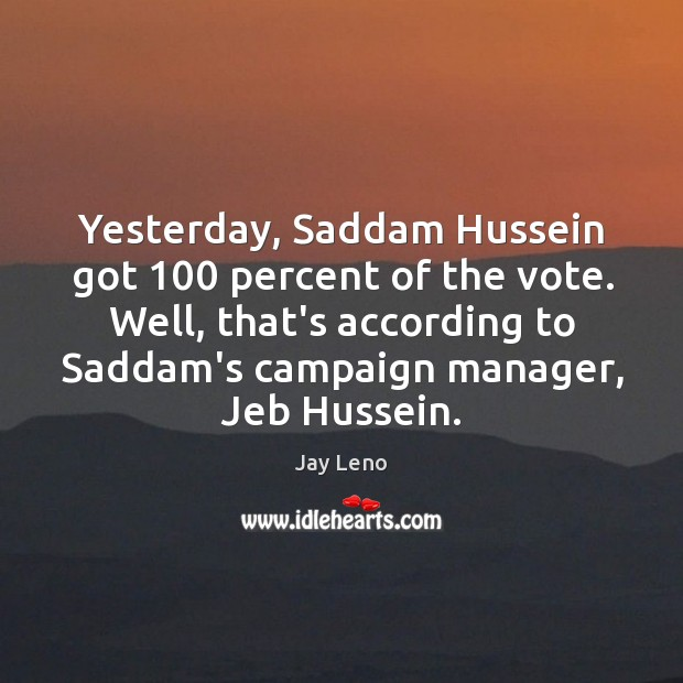 Image, Yesterday, Saddam Hussein got 100 percent of the vote. Well, that's according to