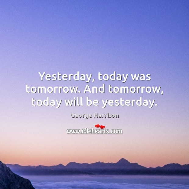 Yesterday, today was tomorrow. And tomorrow, today will be yesterday. George Harrison Picture Quote