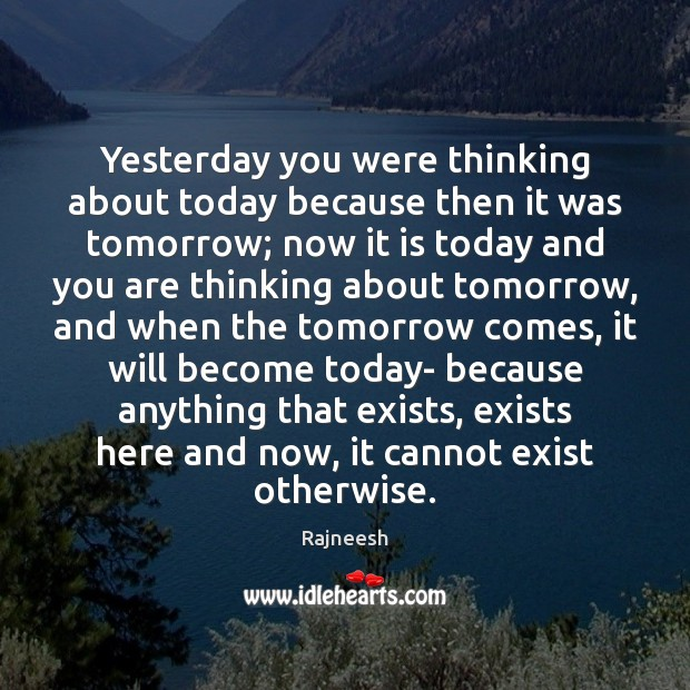 Image, Yesterday you were thinking about today because then it was tomorrow; now