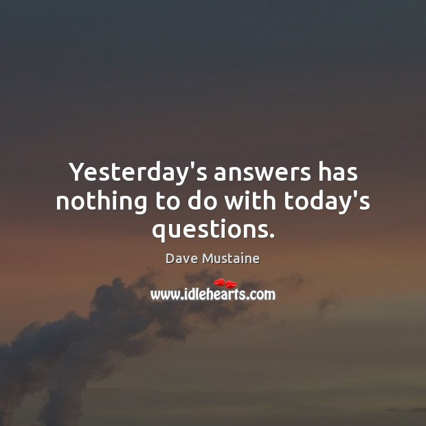 Yesterday's answers has nothing to do with today's questions. Dave Mustaine Picture Quote