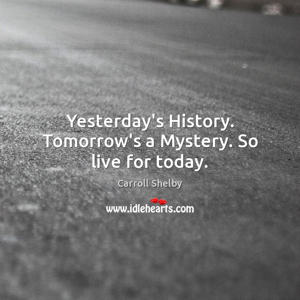 Yesterday's History. Tomorrow's a Mystery. So live for today. Image