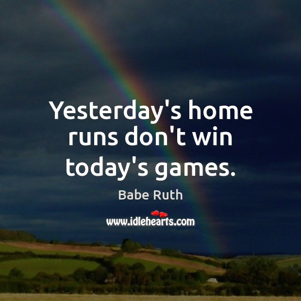 Image, Yesterday's home runs don't win today's games.