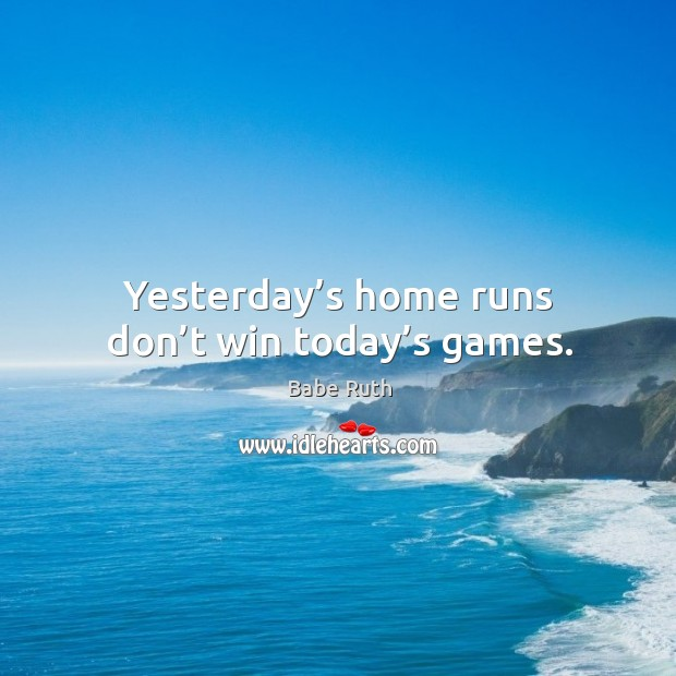 Yesterday's home runs don't win today's games. Image