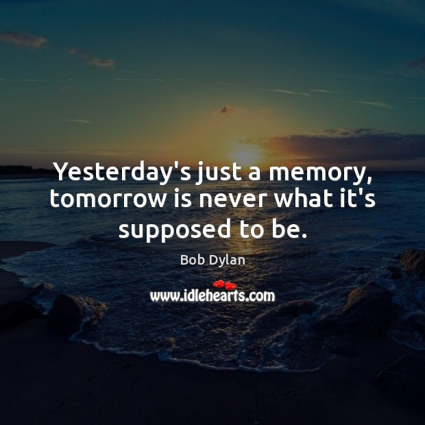 Yesterday's just a memory, tomorrow is never what it's supposed to be. Image