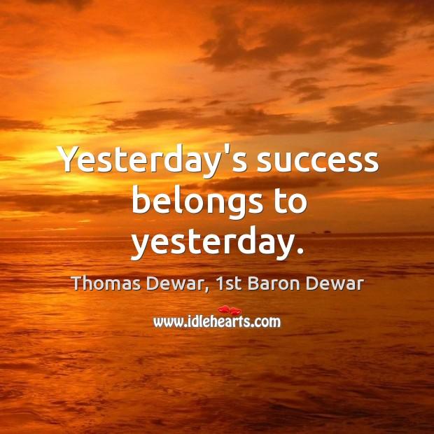 Yesterday's success belongs to yesterday. Thomas Dewar, 1st Baron Dewar Picture Quote