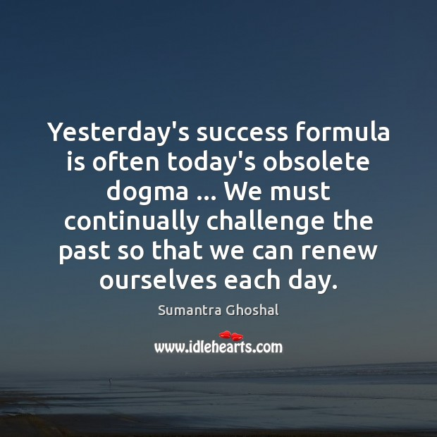 Yesterday's success formula is often today's obsolete dogma … We must continually challenge Challenge Quotes Image