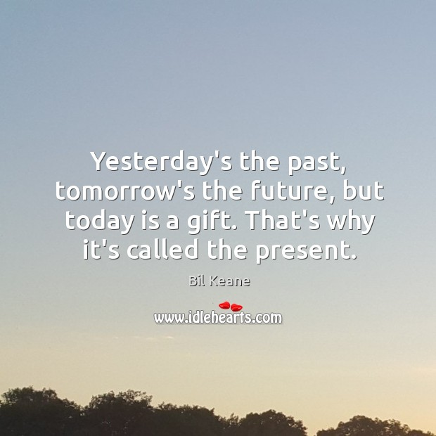 Image, Yesterday's the past, tomorrow's the future, but today is a gift. That's