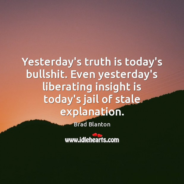 Image, Yesterday's truth is today's bullshit. Even yesterday's liberating insight is today's jail