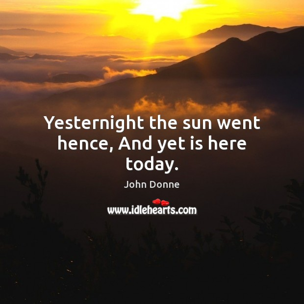 Yesternight the sun went hence, And yet is here today. John Donne Picture Quote