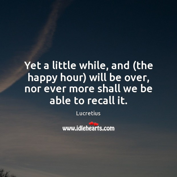 Yet a little while, and (the happy hour) will be over, nor Lucretius Picture Quote