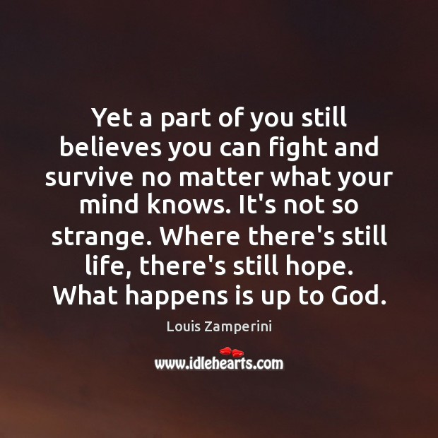 Yet a part of you still believes you can fight and survive Louis Zamperini Picture Quote