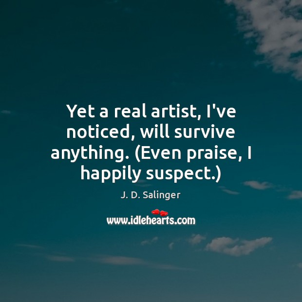 Yet a real artist, I've noticed, will survive anything. (Even praise, I happily suspect.) J. D. Salinger Picture Quote