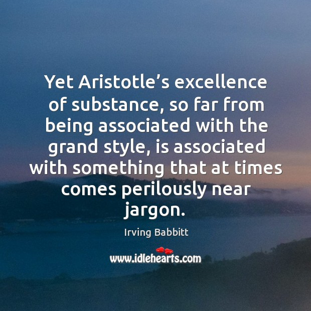 Yet aristotle's excellence of substance, so far from being associated with the grand style Irving Babbitt Picture Quote