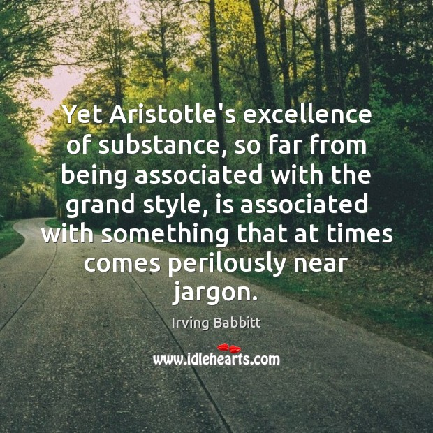 Yet Aristotle's excellence of substance, so far from being associated with the Irving Babbitt Picture Quote