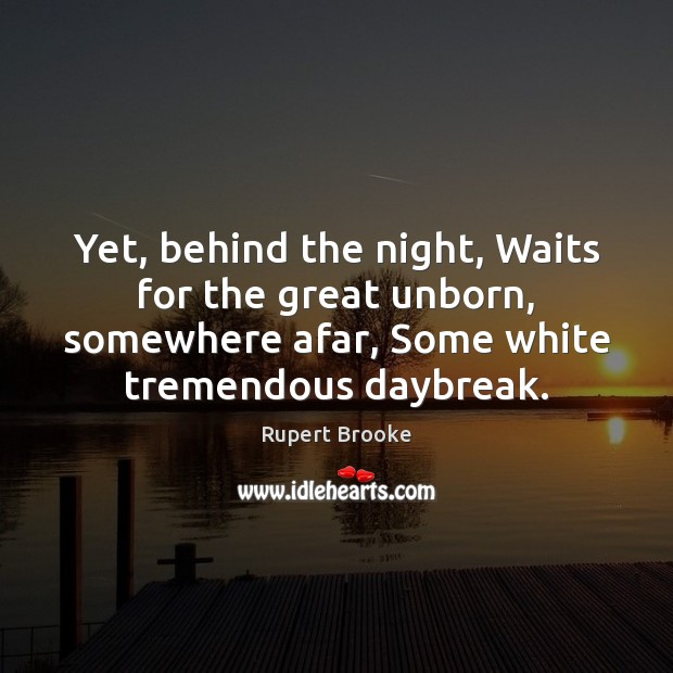 Yet, behind the night, Waits for the great unborn, somewhere afar, Some Image
