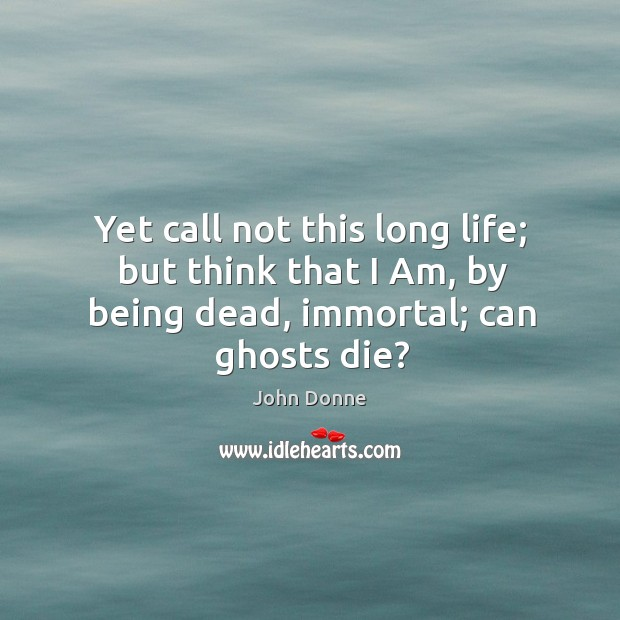 Yet call not this long life; but think that I am, by being dead, immortal; can ghosts die? Image