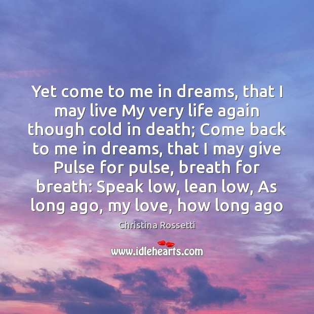 Yet come to me in dreams, that I may live My very Christina Rossetti Picture Quote