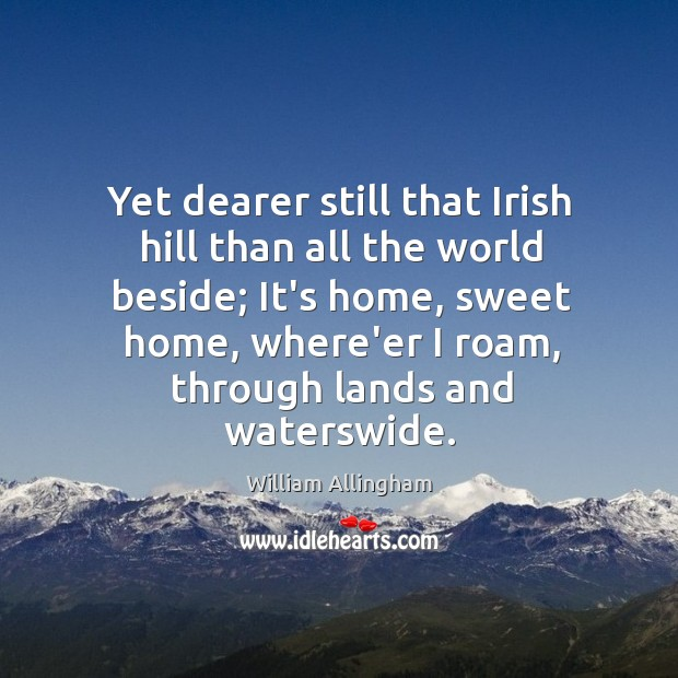 Yet dearer still that Irish hill than all the world beside; It's William Allingham Picture Quote