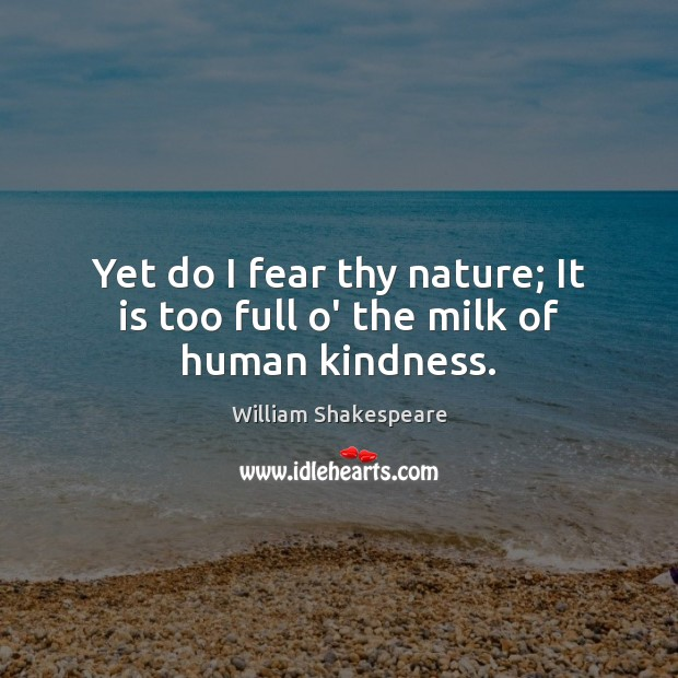 Yet do I fear thy nature; It is too full o' the milk of human kindness. Image